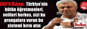 CHP'li Özkan:  Türkiye'nin bütün öğretmenleri, velileri herkes, sizi bu prangalara vuran bu sistemi kırın atın