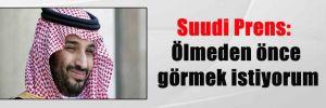 Suudi Prens: Ölmeden önce görmek istiyorum