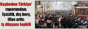 'Kaybeden Türkiye' raporundan: İşsizlik, dış borç, iflas arttı; iş dünyası tepkili