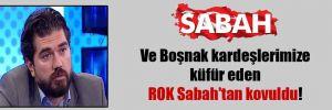 Ve Boşnak kardeşlerimize küfür eden ROK Sabah'tan kovuldu!