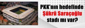 PKK'nın hedefinde Şükrü Saraçoğlu stadı mı var?