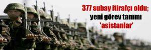 377 subay itirafçı oldu; yeni görev tanımı 'asistanlar'