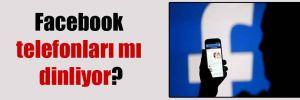 Facebook telefonları mı dinliyor?