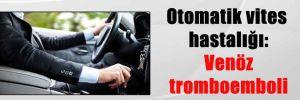 Otomatik vites hastalığı: Venöz tromboemboli