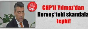 CHP'li Yılmaz'dan Norveç'teki skandala tepki!