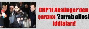 CHP'li Aksünger'den çarpıcı 'Zarrab ailesi' iddiaları!