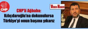 CHP'li Ağbaba: Kılıçdaroğlu'na dokunulursa Türkiye'yi onun başına yıkarız