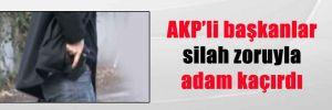 AKP'li başkanlar silah zoruyla adam kaçırdı
