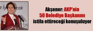 Akşener: AKP'nin 50 Belediye Başkanını istifa ettireceği konuşuluyor