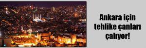 Ankara için tehlike çanları çalıyor!