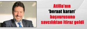 Atilla'nın 'beraat kararı' başvurusuna savcılıktan itiraz geldi