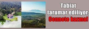 Tabiat tarumar ediliyor: Cennete kazma!