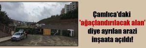 Çamlıca'daki 'ağaçlandırılacak alan' diye ayrılan arazi inşaata açıldı!