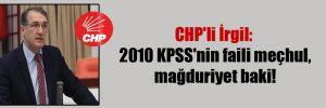 CHP'li İrgil: 2010 KPSS'nin faili meçhul, mağduriyet baki!