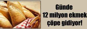 Günde 12 milyon ekmek çöpe gidiyor!
