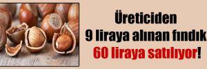 Üreticiden 9 liraya alınan fındık 60 liraya satılıyor!