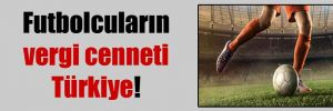 Futbolcuların vergi cenneti Türkiye!