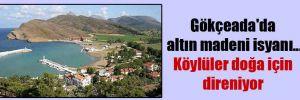 Gökçeada'da altın madeni isyanı… Köylüler doğa için direniyor