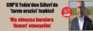 CHP'li Tekin'den Silivri'de 'tarım arazisi' tepkisi!