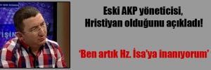 Eski AKP yöneticisi, Hristiyan olduğunu açıkladı!