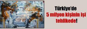 Türkiye'de 5 milyon kişinin işi tehlikede!