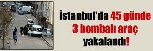 İstanbul'da 45 günde 3 bombalı araç yakalandı!