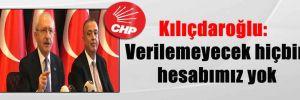 Kılıçdaroğlu: Verilemeyecek hiçbir hesabımız yok