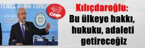 Kılıçdaroğlu: Bu ülkeye hakkı, hukuku, adaleti getireceğiz