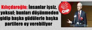 Kılıçdaroğlu: İnsanlar işsiz, yoksul; bunları düşünmeden gidip başka güdülerle başka partilere oy verebiliyor