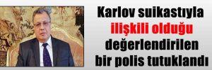 Karlov suikastıyla ilişkili olduğu değerlendirilen bir polis tutuklandı