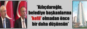 'Kılıçdaroğlu, belediye başkanlarına 'kefil' olmadan önce bir daha düşünsün'