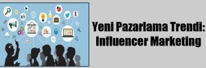 Yeni Pazarlama Trendi: Influencer Marketing