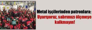 Metal işçilerinden patronlara: Uyarıyoruz, sabrımızı ölçmeye kalkmayın!