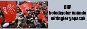 CHP Belediyeler önünde mitingler yapacak