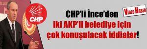 CHP'li İnce'den iki AKP'li belediye için çok konuşulacak iddialar!