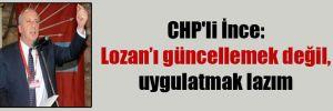 CHP'li İnce: Lozan'ı güncellemek değil, uygulatmak lazım