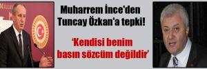 Muharrem İnce'den Tuncay Özkan'a tepki!