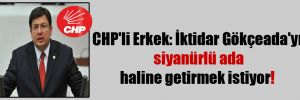 CHP'li Erkek: İktidar Gökçeada'yı siyanürlü ada haline getirmek istiyor!