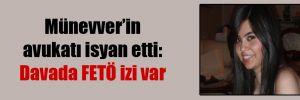 Münevver'in avukatı isyan etti:  Davada FETÖ izi var