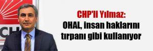 CHP'li Yılmaz: OHAL, insan haklarının tırpanı gibi kullanılıyor!