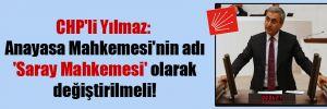 CHP'li Yılmaz: Anayasa Mahkemesi'nin adı 'Saray Mahkemesi' olarak değiştirilmeli!