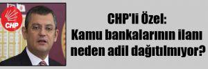 CHP'li Özel: Kamu bankalarının ilanı neden adil dağıtılmıyor?
