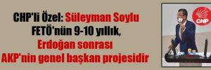CHP'li Özel: Süleyman Soylu FETÖ'nün 9-10 yıllık, Erdoğan sonrası AKP'nin genel başkan projesidir