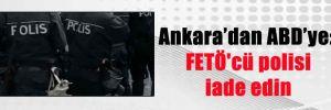 Ankara'dan ABD'ye: FETÖ'cü polisi iade edin