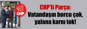 CHP'li Purçu: Vatandaşın borcu çok, yalana karnı tok!