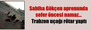Sabiha Gökçen apronunda sefer öncesi namaz… Trabzon uçağı rötar yaptı