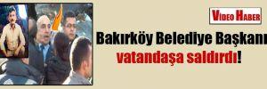 Bakırköy Belediye Başkanı vatandaşa saldırdı!