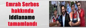 Emrah Serbes hakkında iddianame tamamlandı