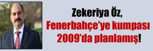 Zekeriya Öz, Fenerbahçe'ye kumpası 2009'da planlamış!