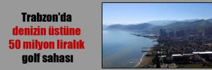 Trabzon'da denizin üstüne 50 milyon liralık golf sahası